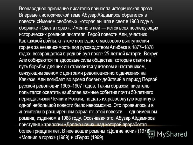 Всенародное признание писателю принесла историческая проза. Впервые к исторической теме Абузар Айдамиров обратился в повести «Именем свободы», которая вышла в свет в 1963 году в сборнике «Свет в горах». Именно в ней исток всех последующих исторически