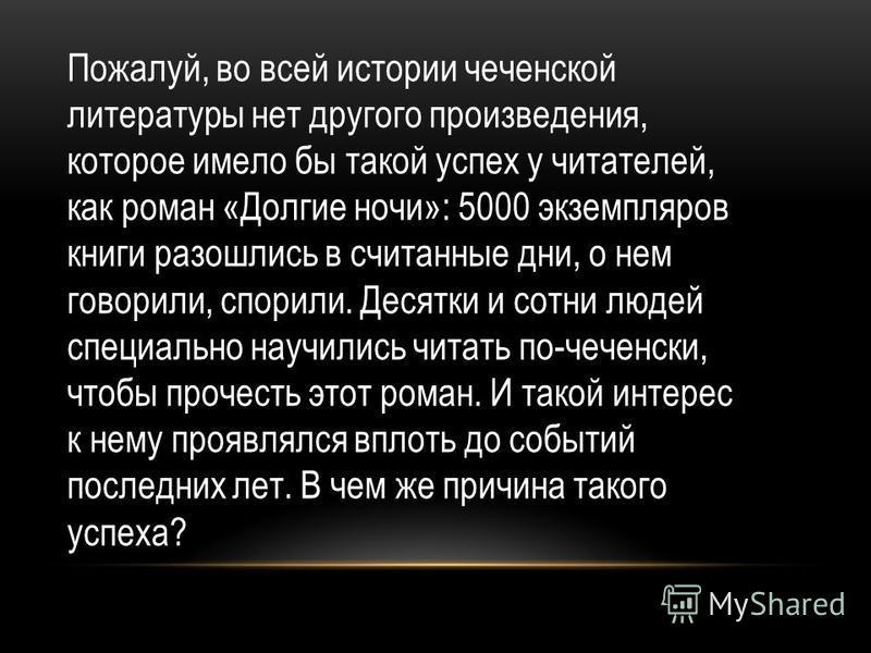 Пожалуй, во всей истории чеченской литературы нет другого произведения, которое имело бы такой успех у читателей, как роман «Долгие ночи»: 5000 экземпляров книги разошлись в считанные дни, о нем говорили, спорили. Десятки и сотни людей специально нау