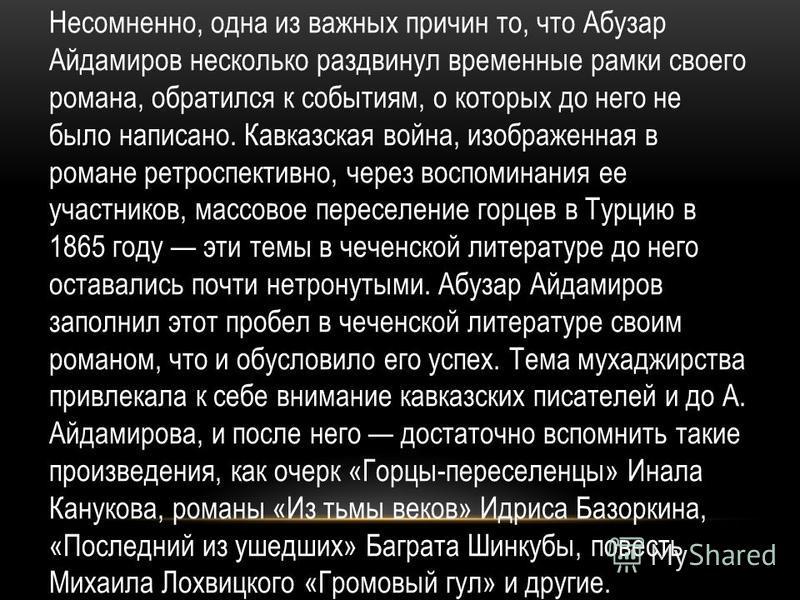 Несомненно, одна из важных причин то, что Абузар Айдамиров несколько раздвинул временные рамки своего романа, обратился к событиям, о которых до него не было написано. Кавказская война, изображенная в романе ретроспективно, через воспоминания ее учас