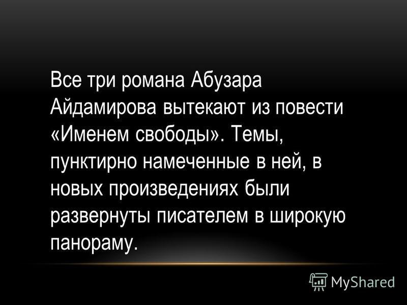Все три романа Абузара Айдамирова вытекают из повести «Именем свободы». Темы, пунктирно намеченные в ней, в новых произведениях были развернуты писателем в широкую панораму.