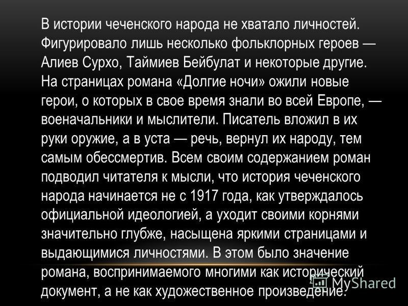 В истории чеченского народа не хватало личностей. Фигурировало лишь несколько фольклорных героев Алиев Сурхо, Таймиев Бейбулат и некоторые другие. На страницах романа «Долгие ночи» ожили новые герои, о которых в свое время знали во всей Европе, воена