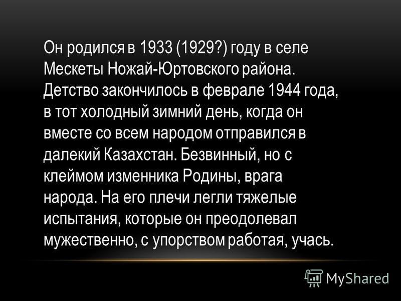 Он родился в 1933 (1929?) году в селе Мескеты Ножай-Юртовского района. Детство закончилось в феврале 1944 года, в тот холодный зимний день, когда он вместе со всем народом отправился в далекий Казахстан. Безвинный, но с клеймом изменника Родины, враг