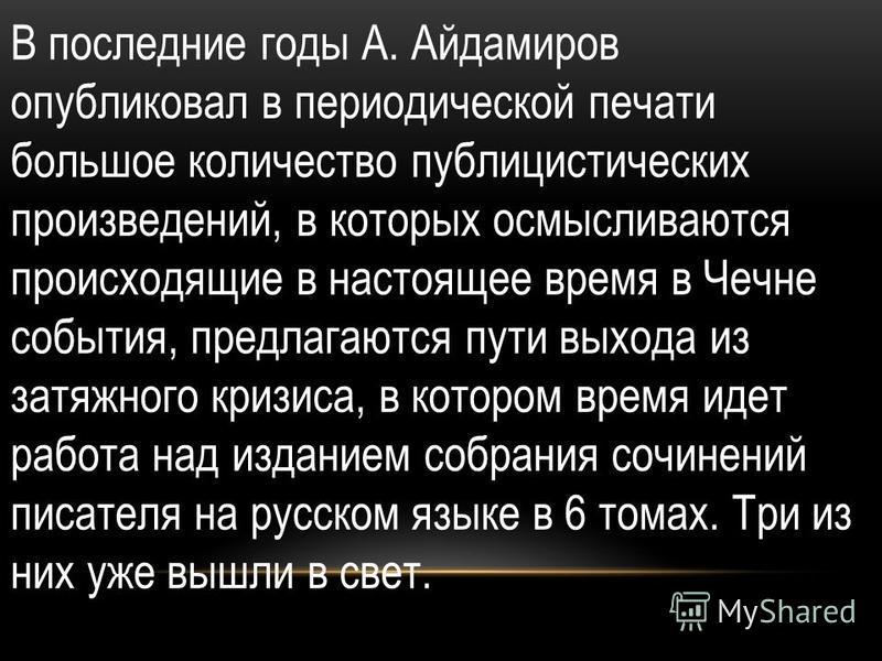 В последние годы А. Айдамиров опубликовал в периодической печати большое количество публицистических произведений, в которых осмысливаются происходящие в настоящее время в Чечне события, предлагаются пути выхода из затяжного кризиса, в котором время