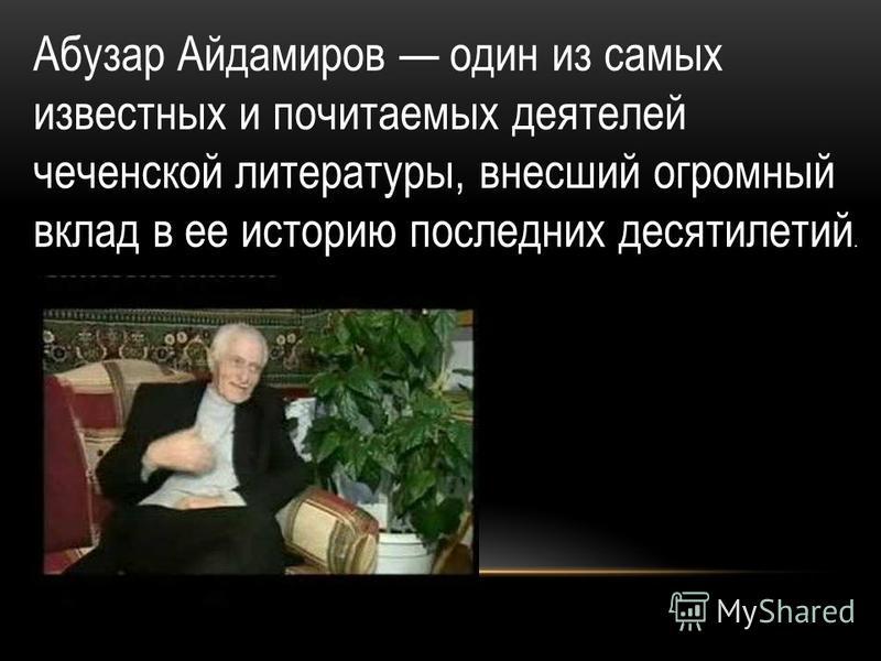 Абузар Айдамиров один из самых известных и почитаемых деятелей чеченской литературы, внесший огромный вклад в ее историю последних десятилетий.
