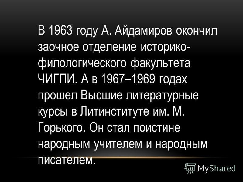В 1963 году А. Айдамиров окончил заочное отделение историко- филологического факультета ЧИГПИ. А в 1967–1969 годах прошел Высшие литературные курсы в Литинституте им. М. Горького. Он стал поистине народным учителем и народным писателем.