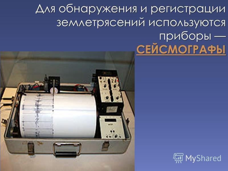 Для обнаружения и регистрации землетрясений используются приборы Для обнаружения и регистрации землетрясений используются приборы СЕЙСМОГРАФЫ