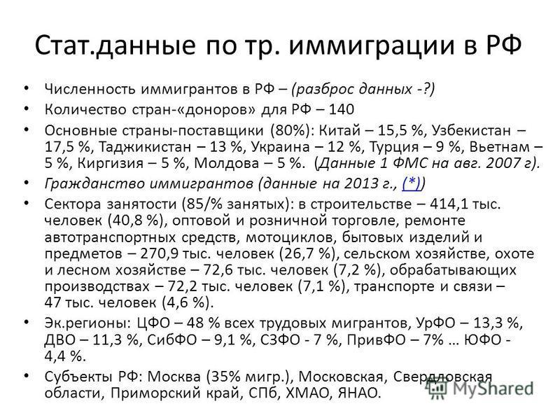Стат.данные по тр. иммиграции в РФ Численность иммигрантов в РФ – (разброс данных -?) Количество стран-«доноров» для РФ – 140 Основные страны-поставщики (80%): Китай – 15,5 %, Узбекистан – 17,5 %, Таджикистан – 13 %, Украина – 12 %, Турция – 9 %, Вье