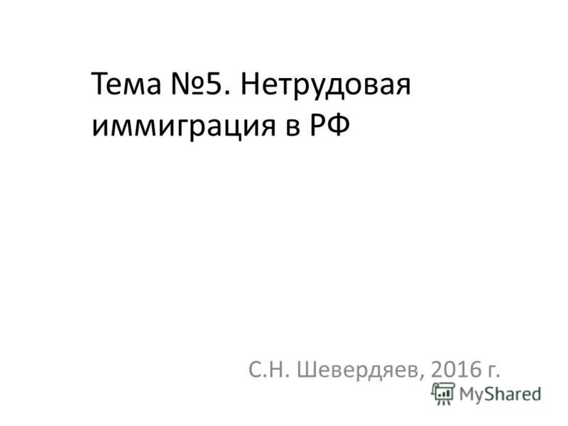 Тема 5. Нетрудовая иммиграция в РФ С.Н. Шевердяев, 2016 г.