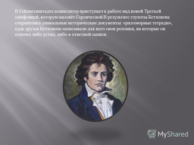 В Гейлигенштадте композитор приступает к работе над новой Третьей симфонией, которую назовёт Героической В результате глухоты Бетховена сохранились уникальные исторические документы : « разговорные тетради », куда друзья Бетховена записывали для него