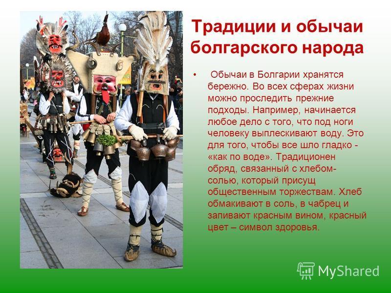 Традиции и обычаи болгарского народа Обычаи в Болгарии хранятся бережно. Во всех сферах жизни можно проследить прежние подходы. Например, начинается любое дело с того, что под ноги человеку выплескивают воду. Это для того, чтобы все шло гладко - «как