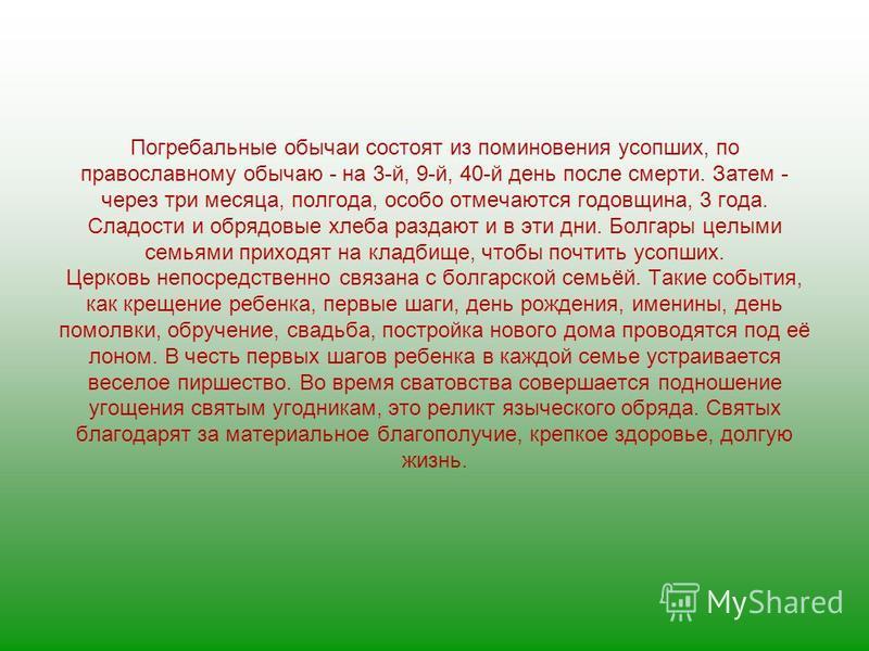 Погребальные обычаи состоят из поминовения усопших, по православному обычаю - на 3-й, 9-й, 40-й день после смерти. Затем - через три месяца, полгода, особо отмечаются годовщина, 3 года. Сладости и обрядовые хлеба раздают и в эти дни. Болгары целыми с