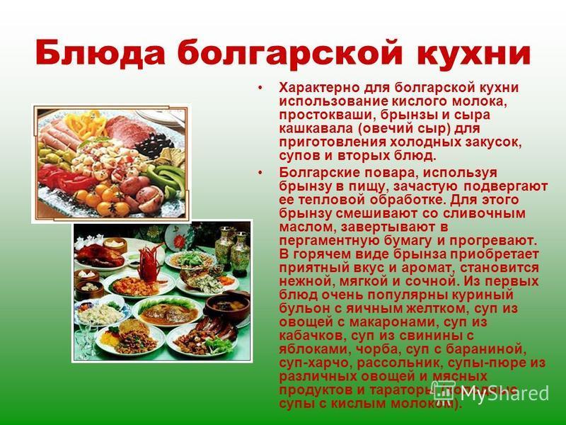 Блюда болгарской кухни Характерно для болгарской кухни использование кислого молока, простокваши, брынзы и сыра кашкавала (овечий сыр) для приготовления холодных закусок, супов и вторых блюд. Болгарские повара, используя брынзу в пищу, зачастую подве