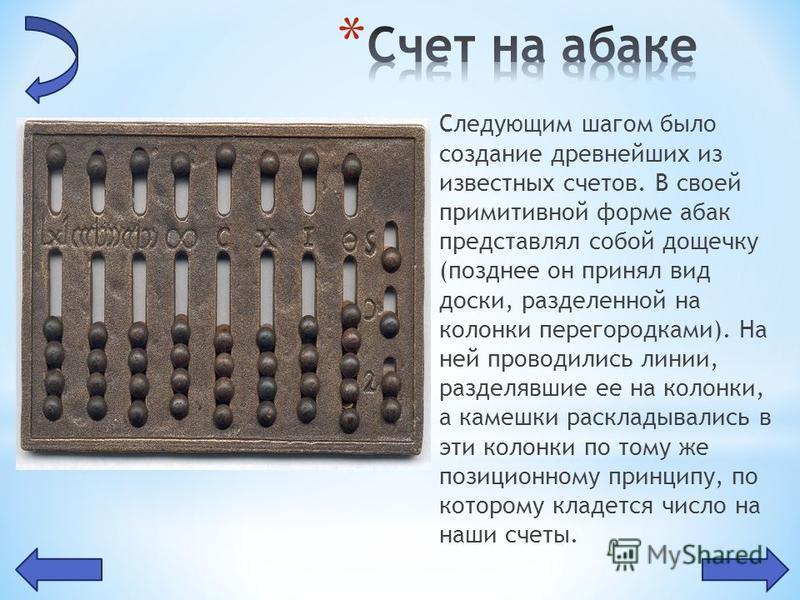 Следующим шагом было создание древнейших из известных счетов. В своей примитивной форме абак представлял собой дощечку (позднее он принял вид доски, разделенной на колонки перегородками). На ней проводились линии, разделявшие ее на колонки, а камешки
