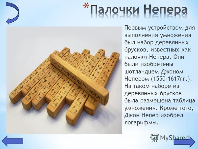 Первым устройством для выполнения умножения был набор деревянных брусков, известных как палочки Непера. Они были изобретены шотландцем Джоном Непером (1550-1617 гг.). На таком наборе из деревянных брусков была размещена таблица умножения. Кроме того,