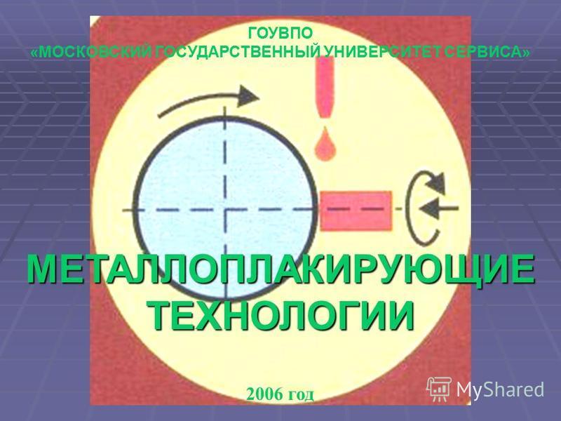 МЕТАЛЛОПЛАКИРУЮЩИЕТЕХНОЛОГИИ ГОУВПО «МОСКОВСКИЙ ГОСУДАРСТВЕННЫЙ УНИВЕРСИТЕТ СЕРВИСА» 2006 год