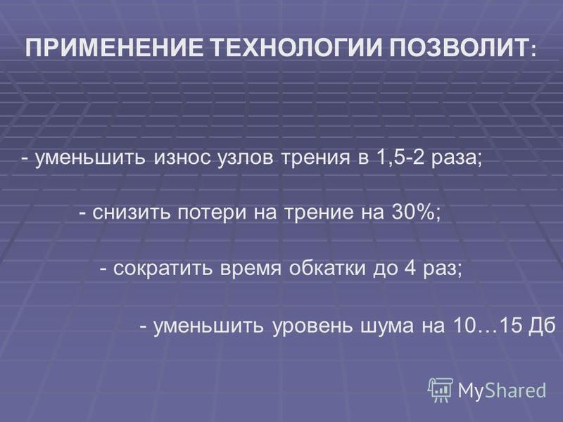 ПРИМЕНЕНИЕ ТЕХНОЛОГИИ ПОЗВОЛИТ : - уменьшить износ узлов трения в 1,5-2 раза; - снизить потери на трение на 30%; - сократить время обкатки до 4 раз; - уменьшить уровень шума на 10…15 Дб