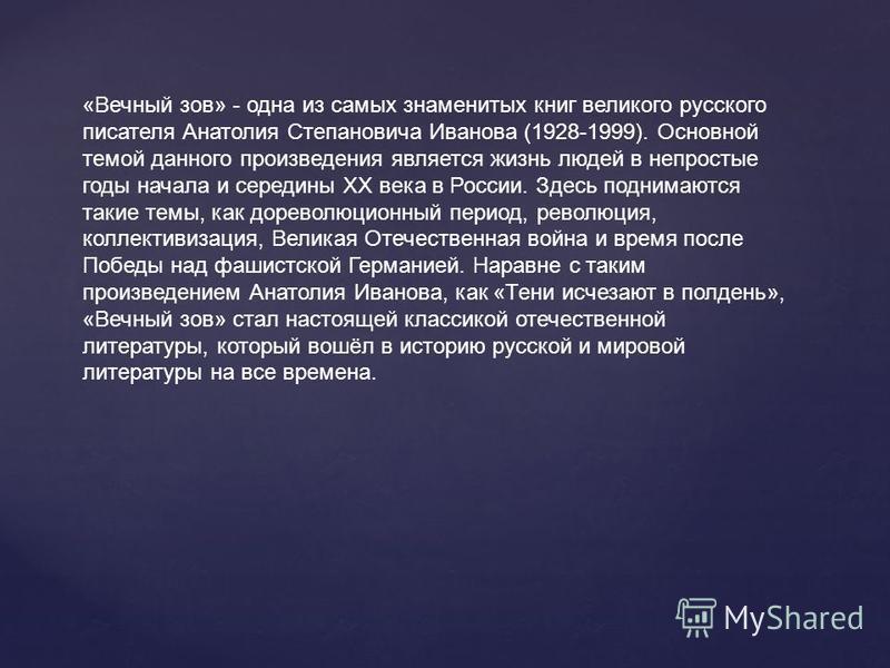 «Вечный зов» - одна из самых знаменитых книг великого русского писателя Анатолия Степановича Иванова (1928-1999). Основной темой данного произведения является жизнь людей в непростые годы начала и середины XX века в России. Здесь поднимаются такие те