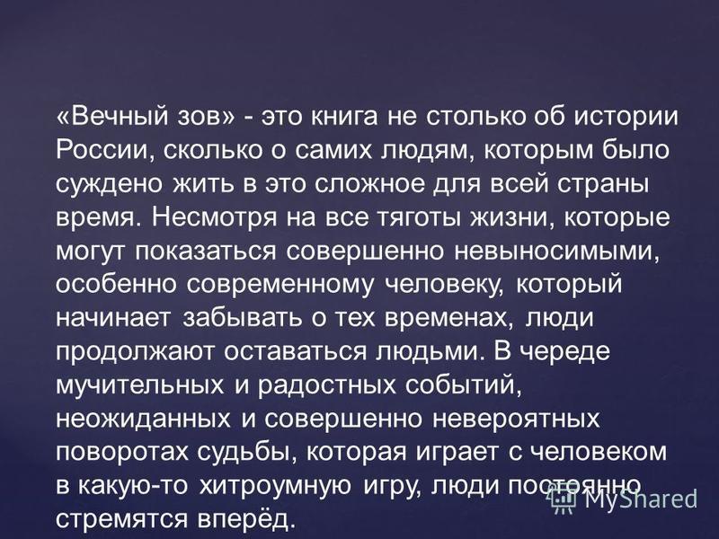 «Вечный зов» - это книга не столько об истории России, сколько о самих людям, которым было суждено жить в это сложное для всей страны время. Несмотря на все тяготы жизни, которые могут показаться совершенно невыносимыми, особенно современному человек
