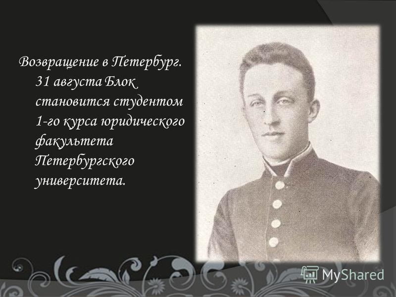 Возвращение в Петербург. 31 августа Блок становится студентом 1-го курса юридического факультета Петербургского университета.