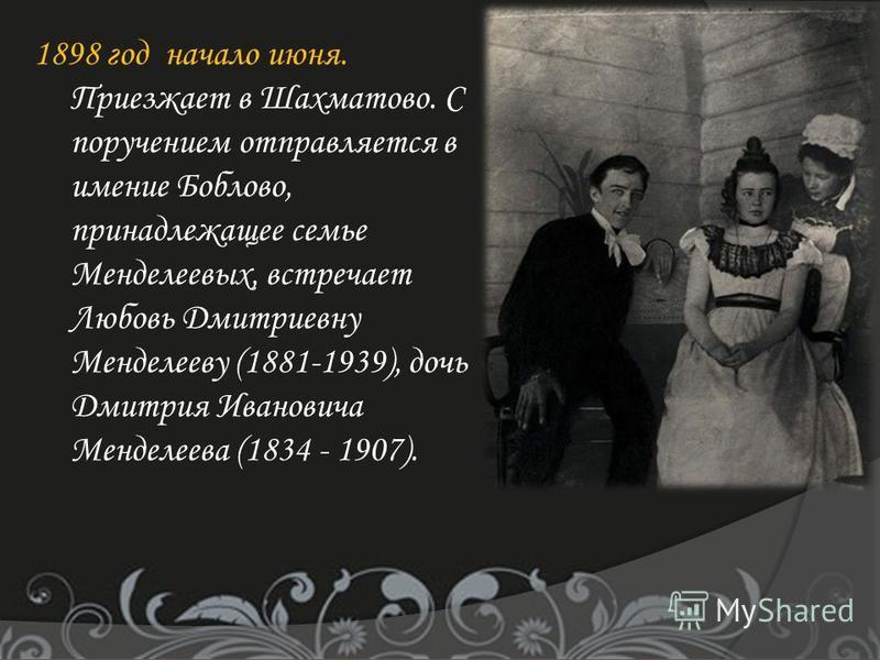 1898 год начало июня. Приезжает в Шахматово. С поручением отправляется в имение Боблово, принадлежащее семье Менделеевых, встречает Любовь Дмитриевну Менделееву (1881-1939), дочь Дмитрия Ивановича Менделеева (1834 - 1907).