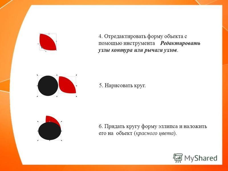 4. Отредактировать форму объекта с помощью инструмента Редактировать узлы контура или рычаги узлов. 5. Нарисовать круг. 6. Придать кругу форму эллипса и наложить его на объект (красного цвета).