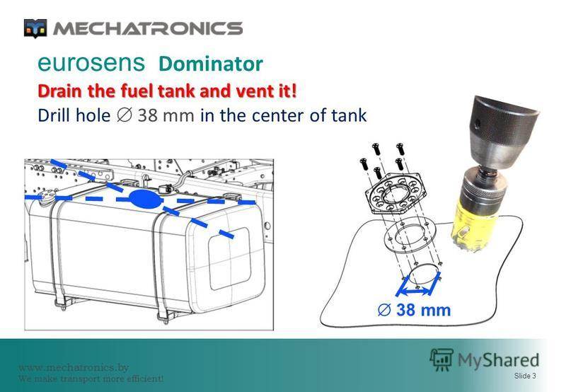 www.mechatronics.by We make transport more efficient! Slide 3 38 mm eurosens Dominator Drain the fuel tank and vent it! Drill hole 38 mm in the center of tank