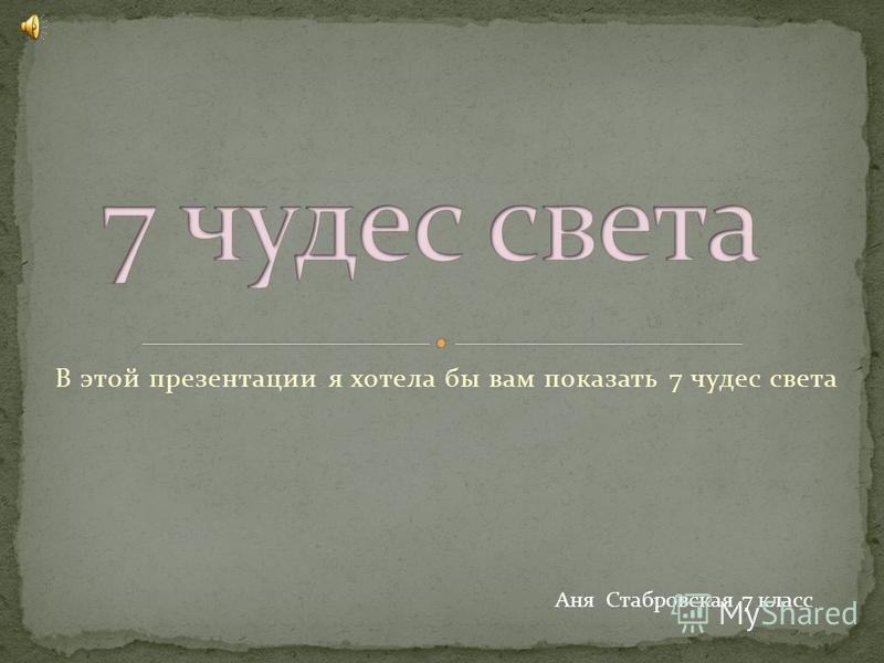 В этой презентации я хотела бы вам показать 7 чудес света Аня Стабровская 7 класс