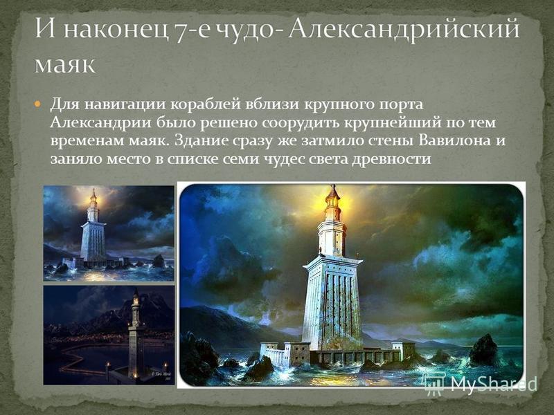 Для навигации кораблей вблизи крупного порта Александрии было решено соорудить крупнейший по тем временам маяк. Здание сразу же затмило стены Вавилона и заняло место в списке семи чудес света древности