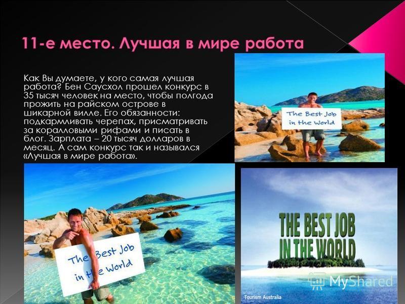 Как Вы думаете, у кого самая лучшая работа? Бен Саусхол прошел конкурс в 35 тысяч человек на место, чтобы полгода прожить на райском острове в шикарной вилле. Его обязанности: подкармливать черепах, присматривать за коралловыми рифами и писать в блог