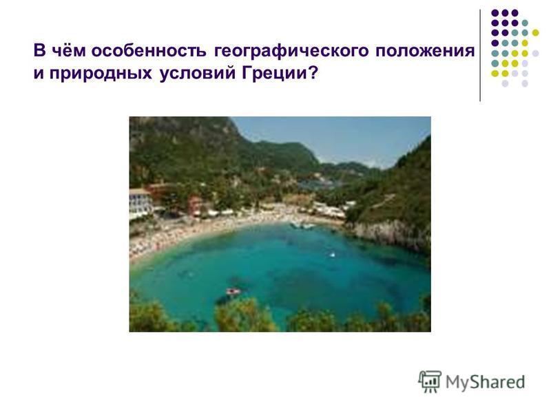 В чём особенность географического положения и природных условий Греции?