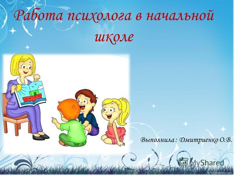 Работа психолога в начальной школе Выполнила : Дмитриенко О.В.
