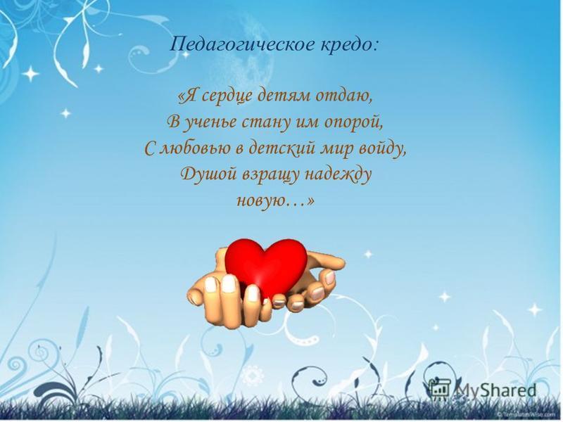 Педагогическое кредо: «Я сердце детям отдаю, В ученье стану им опорой, С любовью в детский мир войду, Душой взращу надежду новую…»