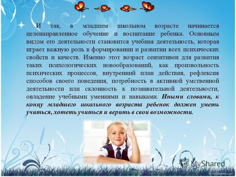 И так, в младшем школьном возрасте начинается целенаправленное обучение и воспитание ребенка. Основным видом его деятельности становится учебная деятельность, которая играет важную роль в формировании и развитии всех психических свойств и качеств. Им