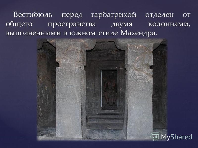 Вестибюль перед гарбагрихой отделен от общего пространства двумя колоннами, выполненными в южном стиле Махендра.