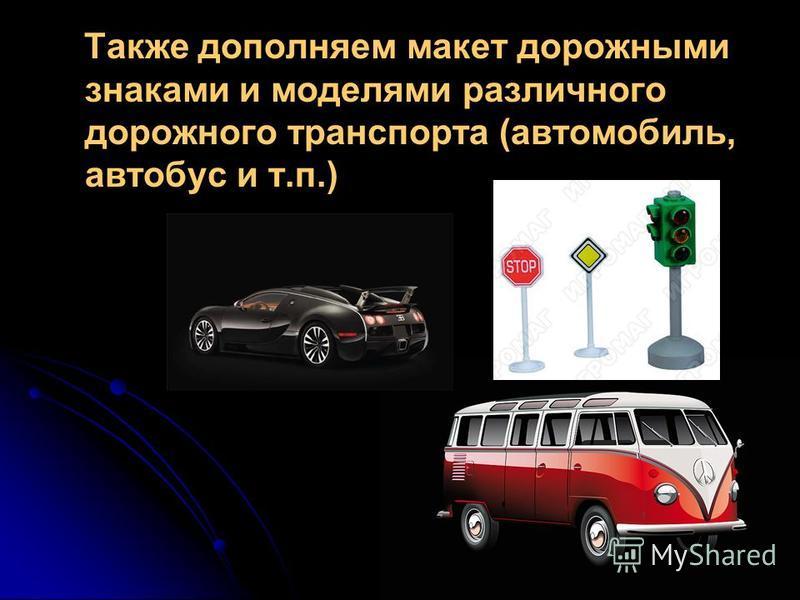 Также дополняем макет дорожными знаками и моделями различного дорожного транспорта (автомобиль, автобус и т.п.)