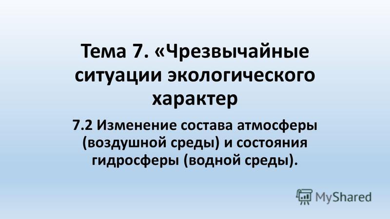 Тема 7. «Чрезвычайные ситуации экологического характер 7.2 Изменение состава атмосферы (воздушной среды) и состояния гидросферы (водной среды).