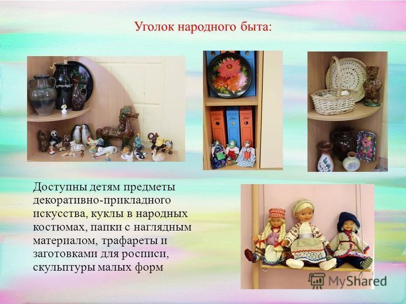 Уголок народного быта: Доступны детям предметы декоративно-прикладного искусства, куклы в народных костюмах, папки с наглядным материалом, трафареты и заготовками для росписи, скульптуры малых форм