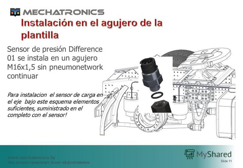 www.mechatronics.by Мы делаем транспорт более эффективным Slide 11 Sensor de presión Difference 01 se instala en un agujero M16x1,5 sin pneumonetwork continuar Para instalacion el sensor de carga en el eje bajo este esquema elementos suficientes, sum
