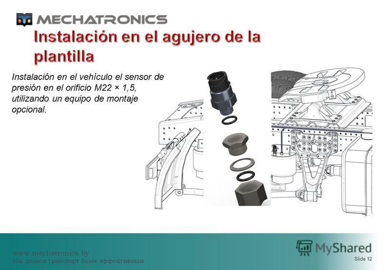 www.mechatronics.by Мы делаем транспорт более эффективным Slide 12 Instalación en el vehículo el sensor de presión en el orificio M22 × 1,5, utilizando un equipo de montaje opcional.