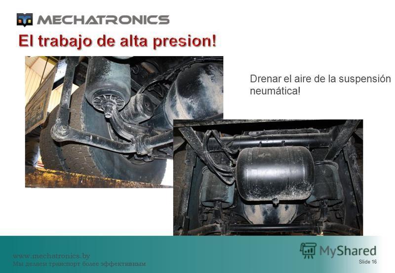 www.mechatronics.by Мы делаем транспорт более эффективным Slide 16 Drenar el aire de la suspensión neumática!