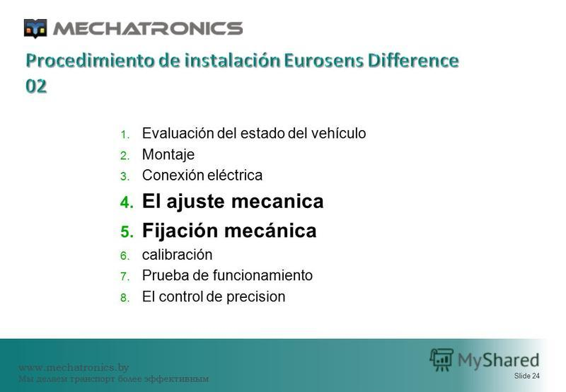 www.mechatronics.by Мы делаем транспорт более эффективным Slide 24 1. Evaluación del estado del vehículo 2. Montaje 3. Conexión eléctrica 4. El ajuste mecanica 5. Fijación mecánica 6. calibración 7. Prueba de funcionamiento 8. El control de precision