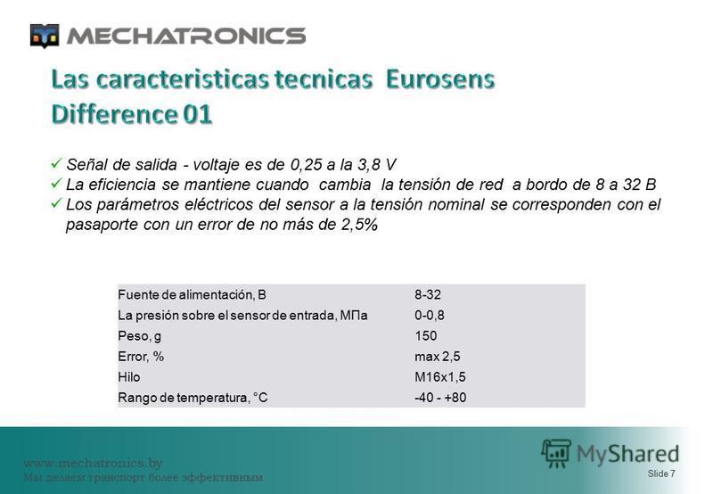 www.mechatronics.by Мы делаем транспорт более эффективным Slide 7 Fuente de alimentación, В8-32 La presión sobre el sensor de entrada, МПа 0-0,8 Peso, g150 Error, %max 2,5 HiloМ16 х 1,5 Rango de temperatura, °С-40 - +80 Señal de salida - voltaje es d