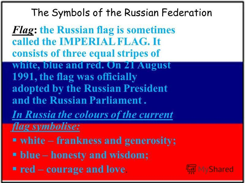 The Symbols of the Russian Federation Flag: the Russian flag is sometimes called the IMPERIAL FLAG. It consists of three equal stripes of white, blue and red. On 21 August 1991, the flag was officially adopted by the Russian President and the Russian