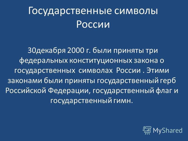 Государственные символы России 30 декабря 2000 г. были приняты три федеральных конституционных закона о государственных символах России. Этими законами были приняты государственный герб Российской Федерации, государственный флаг и государственный гим