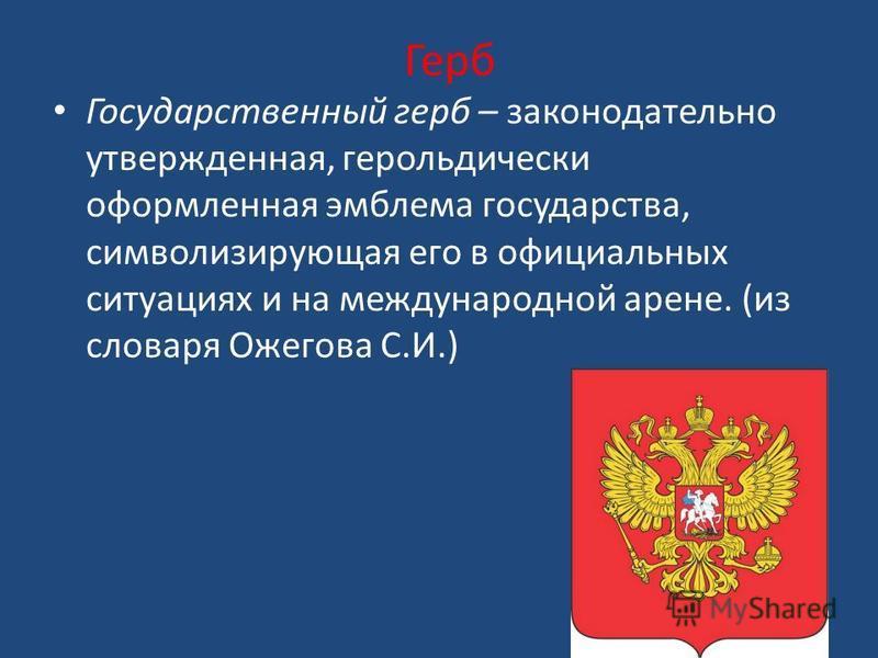 Герб Государственный герб – законодательно утвержденная, герольдически оформленная эмблема государства, символизирующая его в официальных ситуациях и на международной арене. (из словаря Ожегова С.И.)