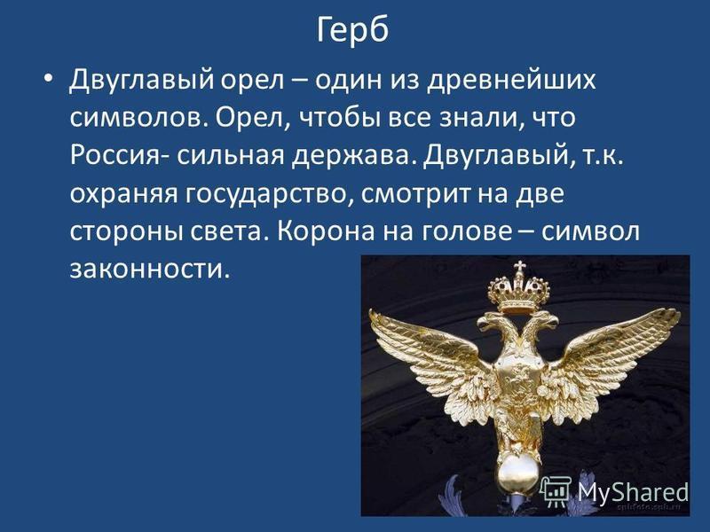 Герб Двуглавый орел – один из древнейших символов. Орел, чтобы все знали, что Россия- сильная держава. Двуглавый, т.к. охраняя государство, смотрит на две стороны света. Корона на голове – символ законности.
