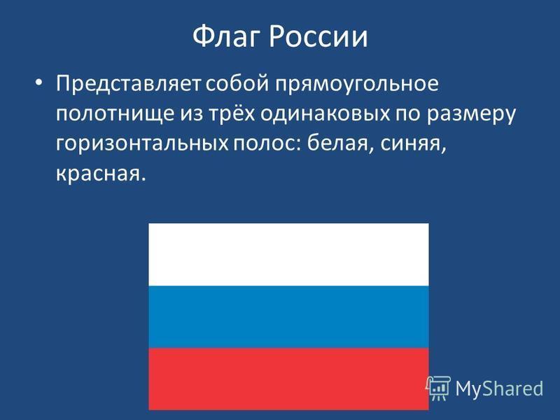 Флаг России Представляет собой прямоугольное полотнище из трёх одинаковых по размеру горизонтальных полос: белая, синяя, красная.