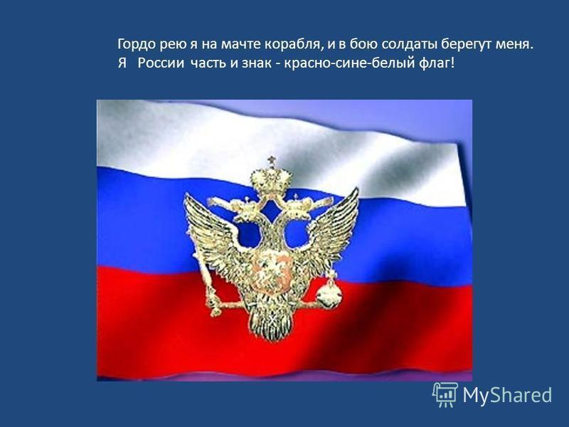 Гордо рею я на мачте корабля, и в бою солдаты берегут меня. Я России часть и знак - красно-сине-белый флаг!