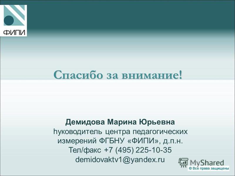 Демидова Марина Юрьевна hуководитель центра педагогических измерений ФГБНУ «ФИПИ», д.п.н. Тел/факс +7 (495) 225-10-35 demidovaktv1@yandex.ru Спасибо за внимание!