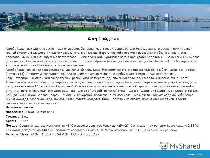 Азербайджан Азербайджан находится в восточном полушарии. Основная часть территории расположена между юго-восточными частями горной системы Большого и Малого Кавказа, а также Талыша. Берега Каспийского моря изрезаны слабо. Протяжённость береговой лини